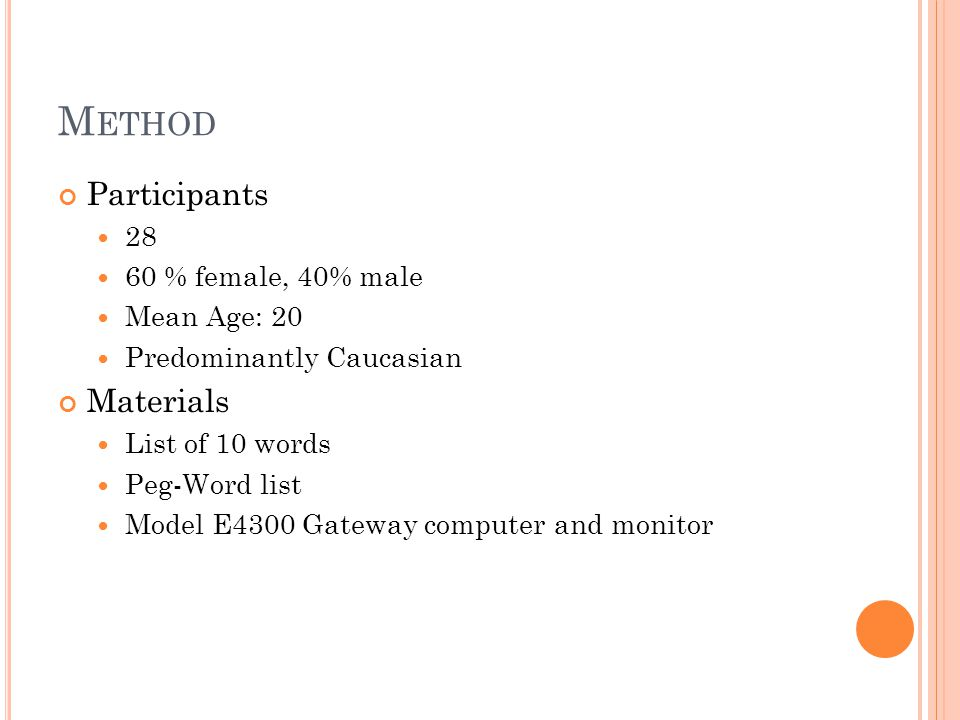 M ETHOD Participants 28 60 % female, 40% male Mean Age: 20 Predominantly Caucasian Materials List of 10 words Peg-Word list Model E4300 Gateway computer and monitor