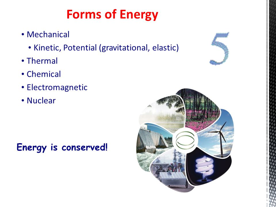 Mechanical Kinetic, Potential (gravitational, elastic) Thermal Chemical Electromagnetic Nuclear Forms of Energy Energy is conserved!
