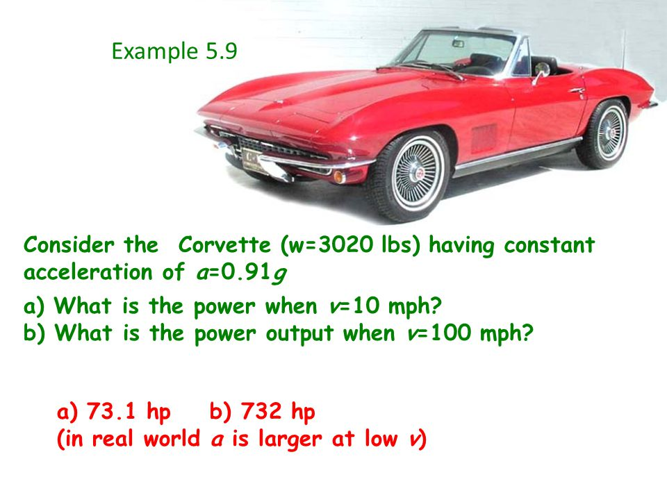Example 5.9 Consider the Corvette (w=3020 lbs) having constant acceleration of a=0.91g a) What is the power when v=10 mph.