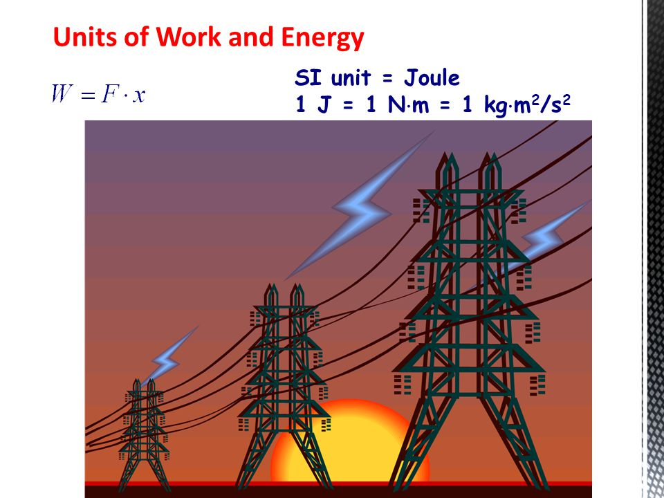Units of Work and Energy SI unit = Joule 1 J = 1 N  m = 1 kg  m 2 /s 2