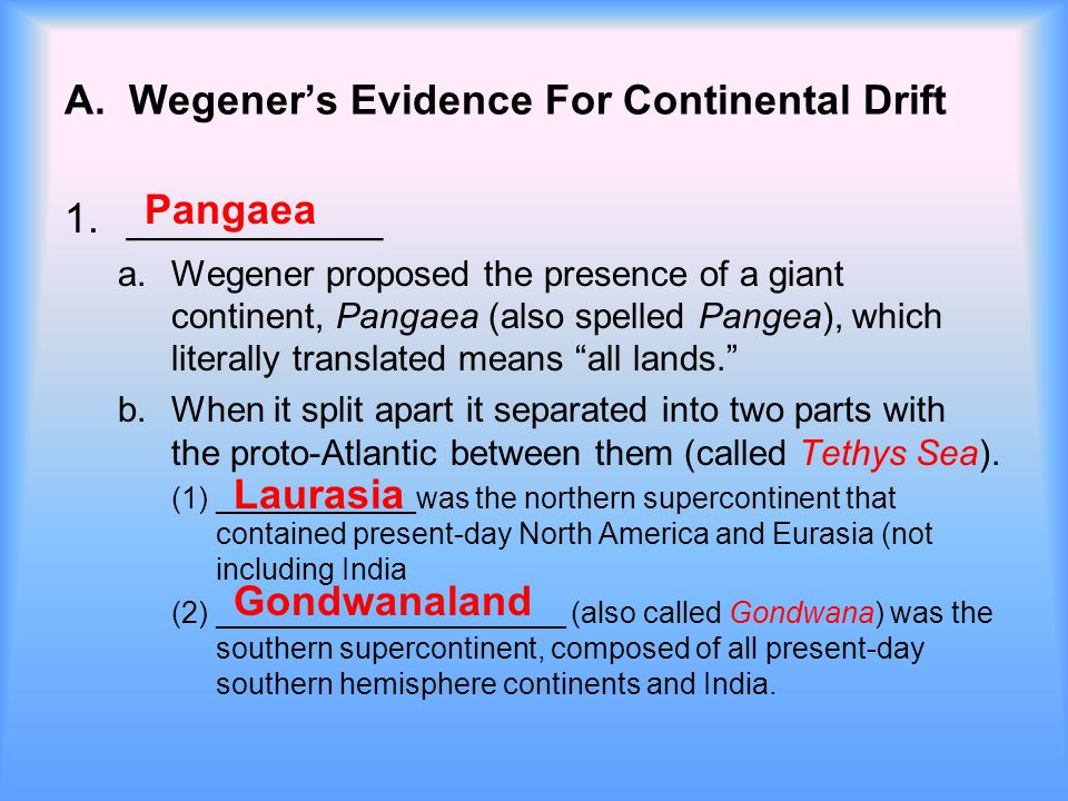 A. Wegener's Evidence For Continental Drift 1.___________ a.Wegener proposed the presence of a giant continent, Pangaea (also spelled Pangea), which l