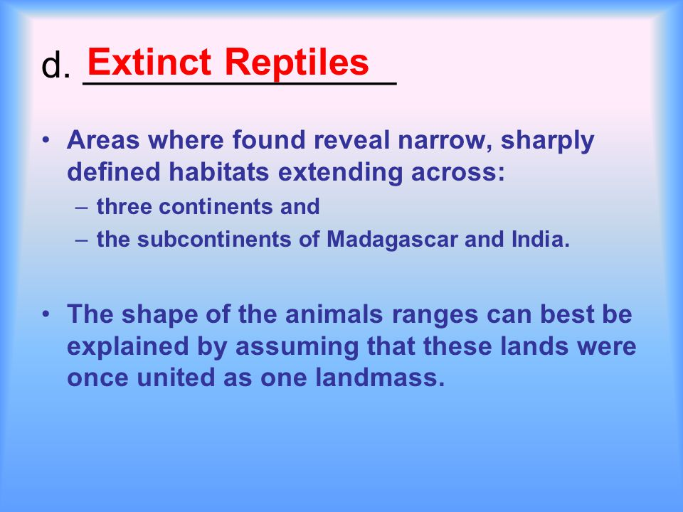 d. _______________ Areas where found reveal narrow, sharply defined habitats extending across: –three continents and –the subcontinents of Madagascar
