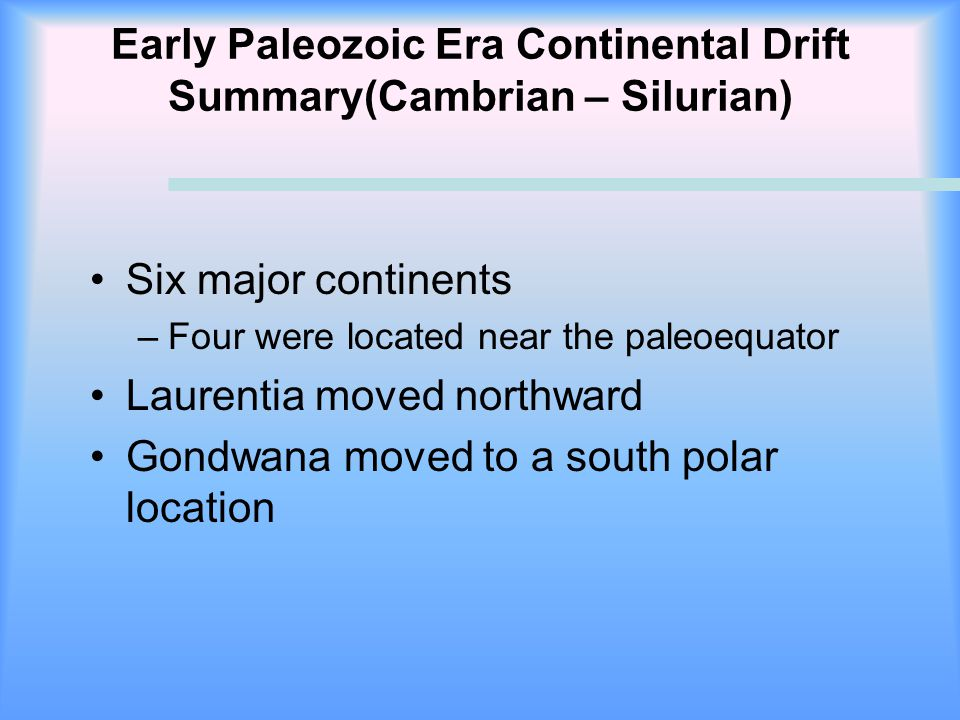 Early Paleozoic Era Continental Drift Summary(Cambrian – Silurian) Six major continents –Four were located near the paleoequator Laurentia moved north