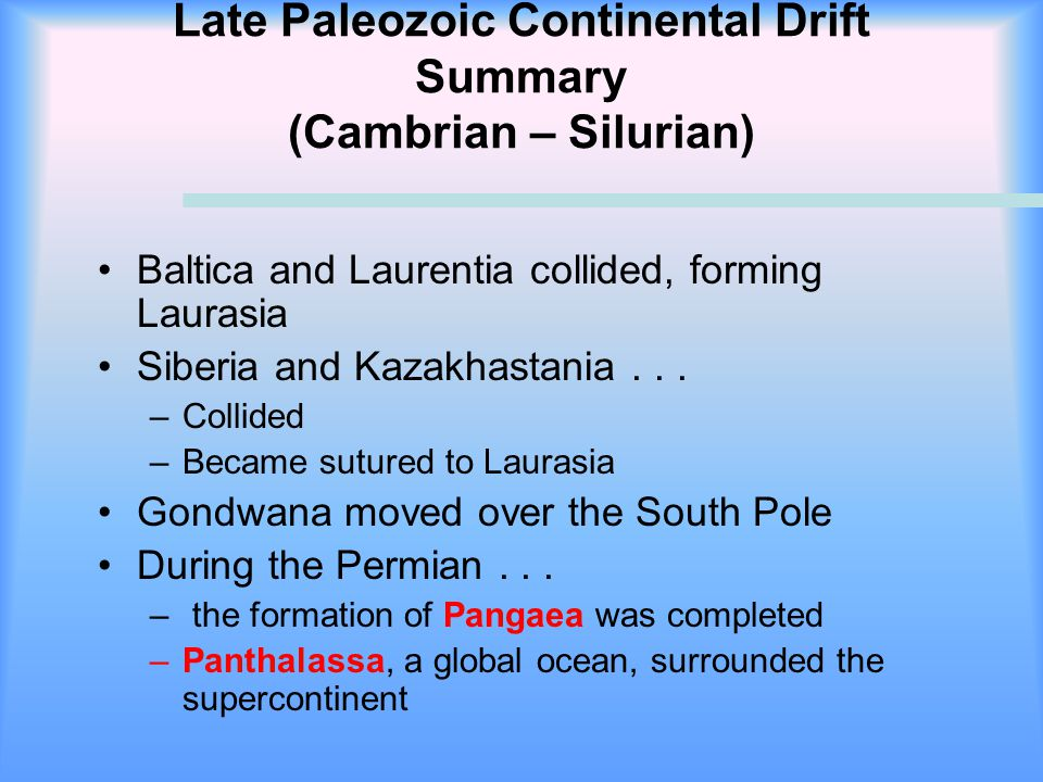 Late Paleozoic Continental Drift Summary (Cambrian – Silurian) Baltica and Laurentia collided, forming Laurasia Siberia and Kazakhastania... –Collided