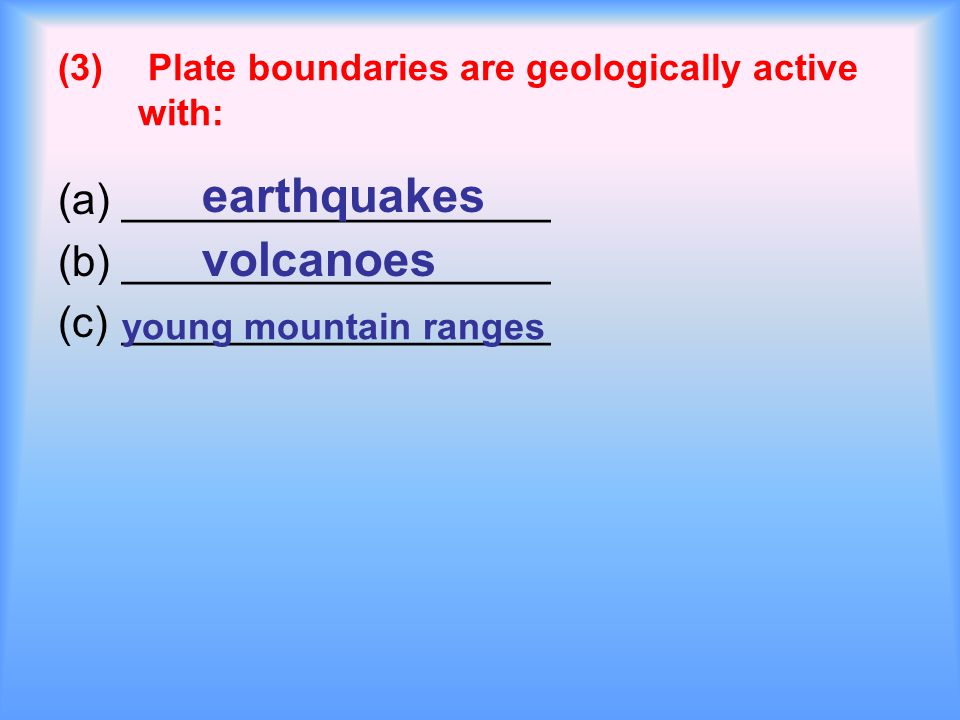 (3) Plate boundaries are geologically active with: (a)__________________ (b)__________________ (c)__________________ earthquakes volcanoes young mountain ranges