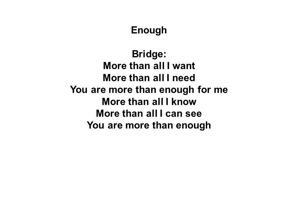 Enough Bridge: More than all I want More than all I need You are more than enough for me More than all I know More than all I can see You are more tha