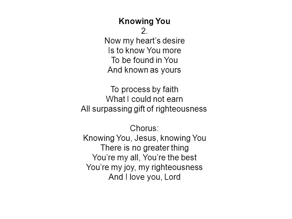 Knowing You 2. Now my heart's desire Is to know You more To be found in You And known as yours To process by faith What I could not earn All surpassin