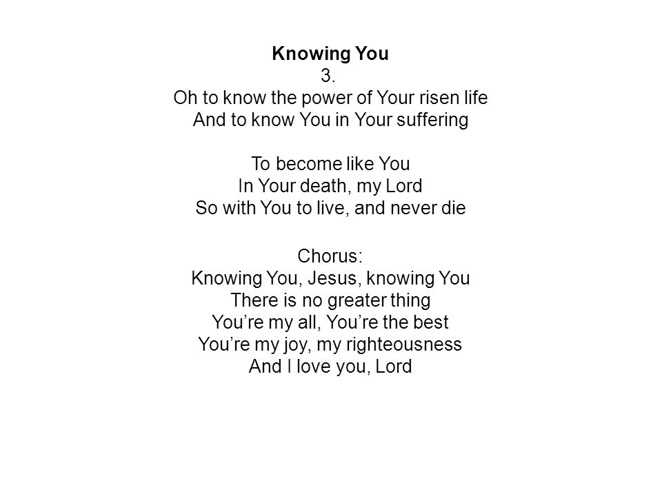 Knowing You 3. Oh to know the power of Your risen life And to know You in Your suffering To become like You In Your death, my Lord So with You to live