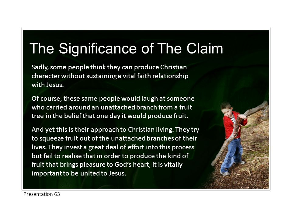 The Significance of The Claim Sadly, some people think they can produce Christian character without sustaining a vital faith relationship with Jesus.