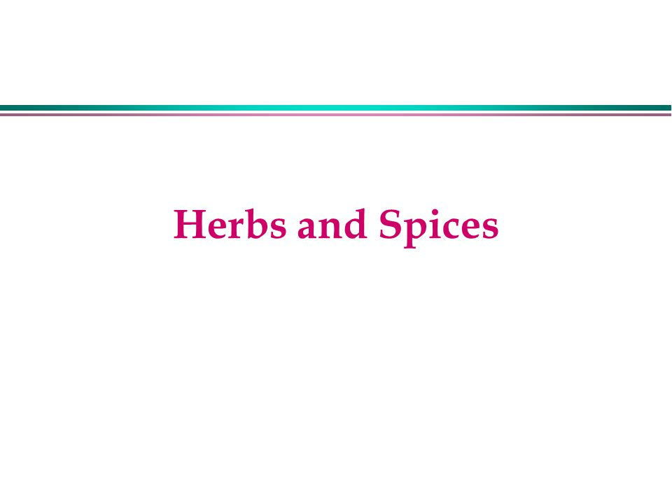 Herbs l Herbs are usually the aromatic leaves or sometimes seeds of temperate plants l Other organs may also be herbs l Throughout the centuries, thousands of plants have been used as herbs for both cooking and medicinal properties l Four well known families - mint, parsley, mustard, and lily