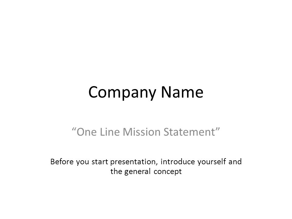 Company Name One Line Mission Statement Before you start presentation, introduce yourself and the general concept