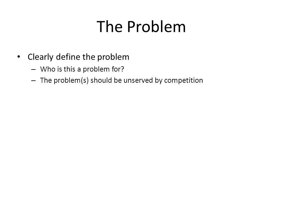 The Problem Clearly define the problem – Who is this a problem for.