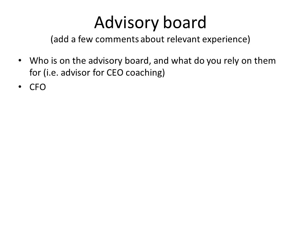 Advisory board (add a few comments about relevant experience) Who is on the advisory board, and what do you rely on them for (i.e.