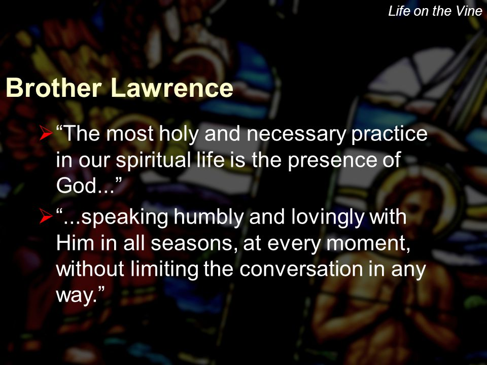 "Life on the Vine Brother Lawrence  ""The most holy and necessary practice in our spiritual life is the presence of God...""  ""...speaking humbly and l"