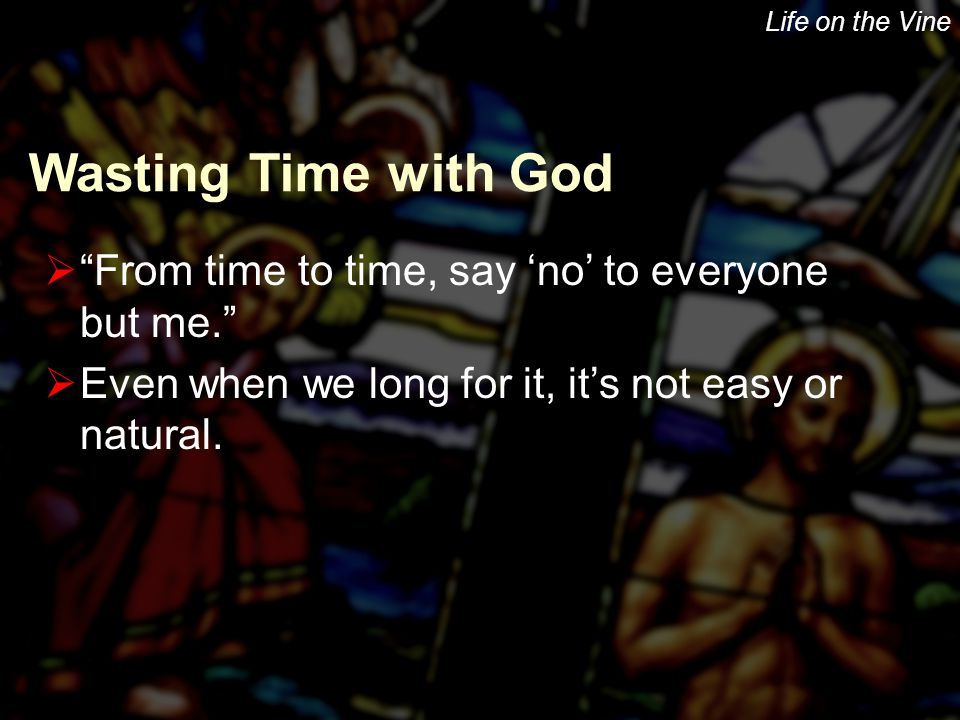 "Life on the Vine  ""From time to time, say 'no' to everyone but me.""  Even when we long for it, it's not easy or natural. Wasting Time with God"