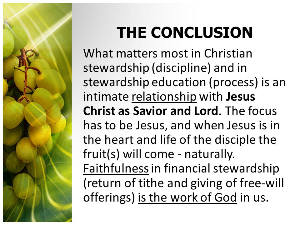 THE CONCLUSION What matters most in Christian stewardship (discipline) and in stewardship education (process) is an intimate relationship with Jesus Christ as Savior and Lord.