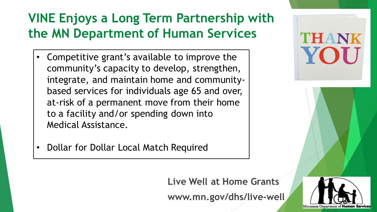 VINE Enjoys a Long Term Partnership with the MN Department of Human Services Live Well at Home Grants www.mn.gov/dhs/live-well Competitive grant's available to improve the community's capacity to develop, strengthen, integrate, and maintain home and community- based services for individuals age 65 and over, at-risk of a permanent move from their home to a facility and/or spending down into Medical Assistance.