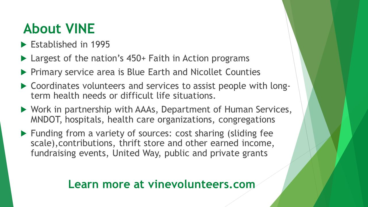 VINE's services are designed to help aging adults remain living in their own homes State average cost for 1 year in nursing home (semi-private room): $81,395 State average cost for 1 year in Assisted Living Facility: $35,436 Remaining at home is cost effective: VINE's yearly cost for helping an older adult is $496 There is a wide-array of home care services available for purchase at a fraction of the cost of a move from home to customized living.
