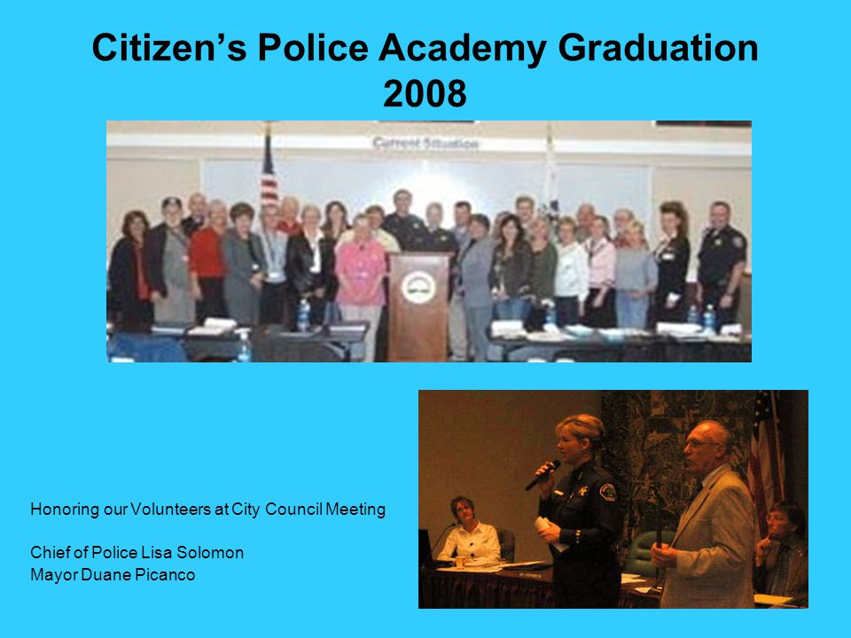 Citizen's Police Academy Graduation 2008 Honoring our Volunteers at City Council Meeting Chief of Police Lisa Solomon Mayor Duane Picanco