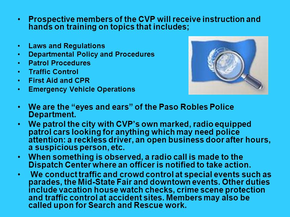 Prospective members of the CVP will receive instruction and hands on training on topics that includes; Laws and Regulations Departmental Policy and Procedures Patrol Procedures Traffic Control First Aid and CPR Emergency Vehicle Operations We are the eyes and ears of the Paso Robles Police Department.