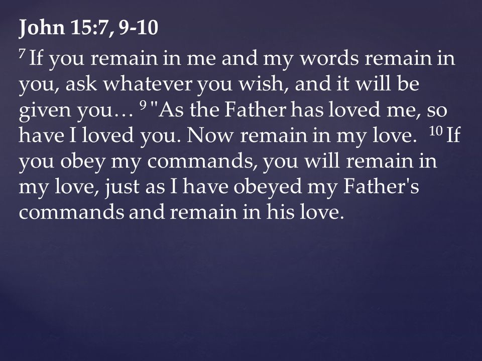 John 15:7, 9-10 7 If you remain in me and my words remain in you, ask whatever you wish, and it will be given you… 9