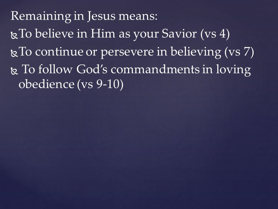 Remaining in Jesus means:   To believe in Him as your Savior (vs 4)   To continue or persevere in believing (vs 7)   To follow God's commandment