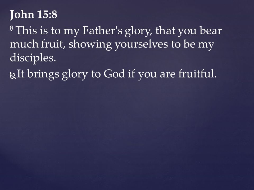 John 15:8 8 This is to my Father's glory, that you bear much fruit, showing yourselves to be my disciples.   It brings glory to God if you are fruit