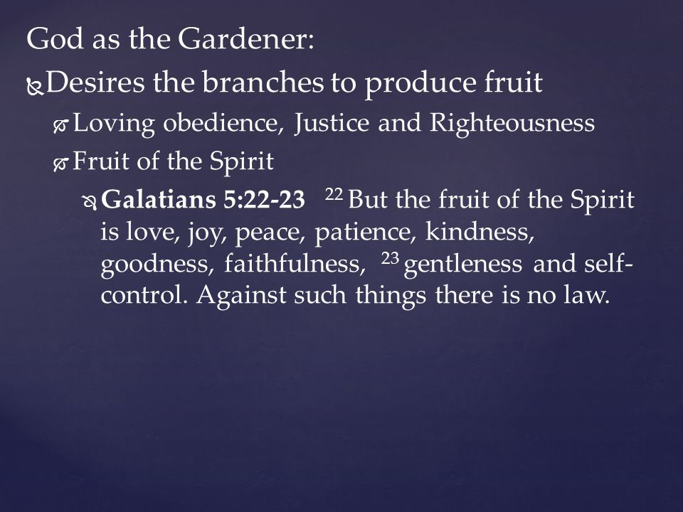 God as the Gardener:   Desires the branches to produce fruit   Loving obedience, Justice and Righteousness   Fruit of the Spirit   Galatians 5