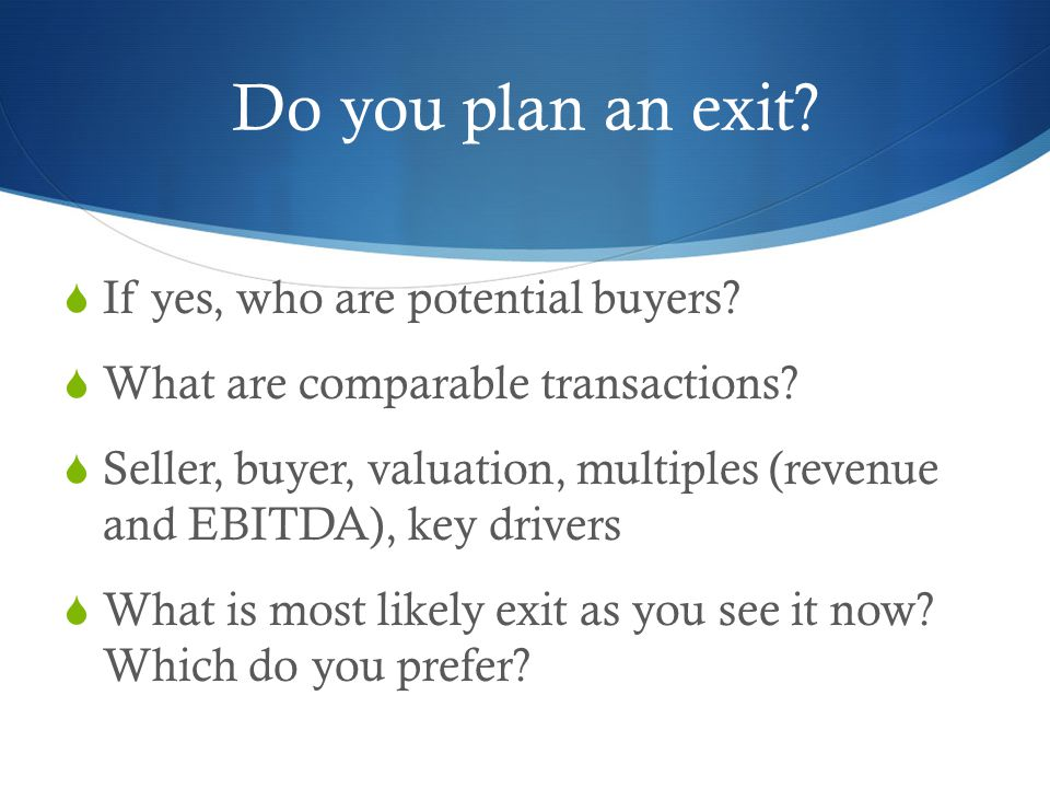 Do you plan an exit.  If yes, who are potential buyers.