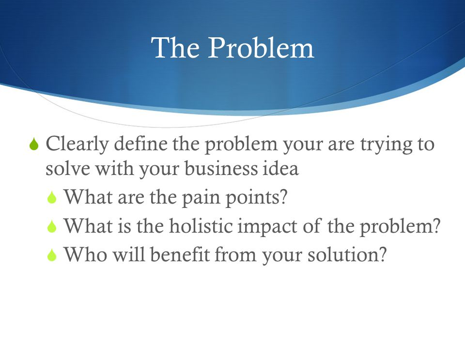 The Problem  Clearly define the problem your are trying to solve with your business idea  What are the pain points.