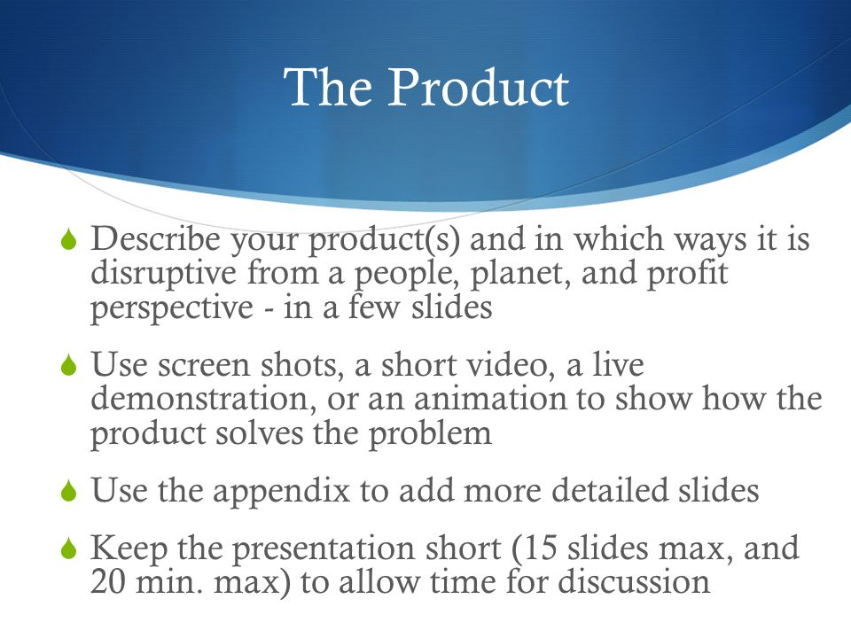 The Product  Describe your product(s) and in which ways it is disruptive from a people, planet, and profit perspective - in a few slides  Use screen shots, a short video, a live demonstration, or an animation to show how the product solves the problem  Use the appendix to add more detailed slides  Keep the presentation short (15 slides max, and 20 min.