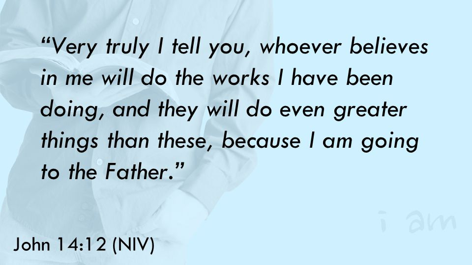 John 14:12 (NIV) Very truly I tell you, whoever believes in me will do the works I have been doing, and they will do even greater things than these, because I am going to the Father.
