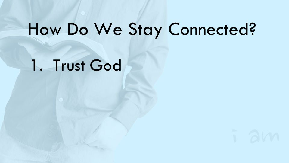 How Do We Stay Connected? 1.Trust God