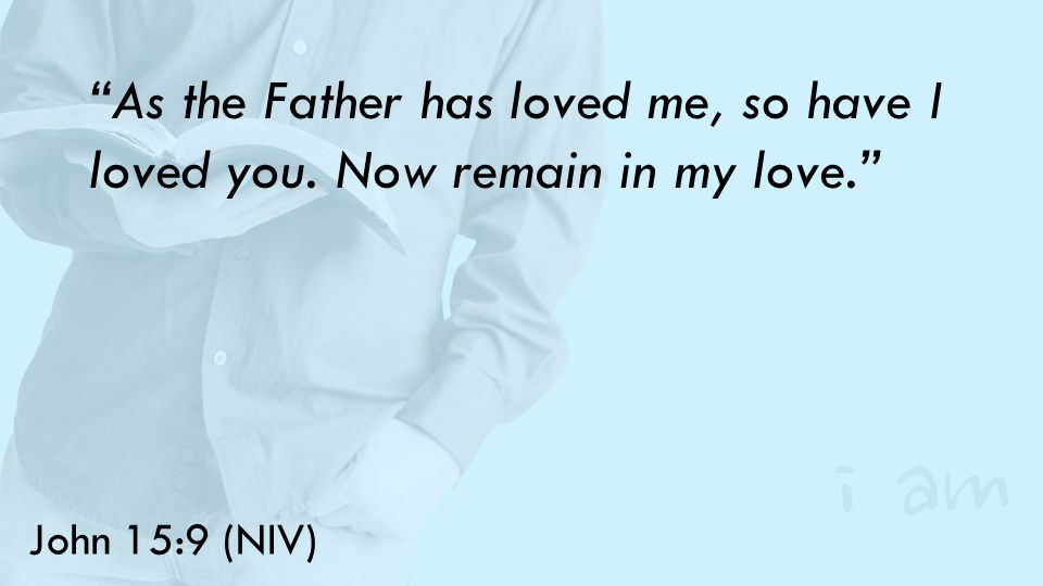 John 15:9 (NIV) As the Father has loved me, so have I loved you. Now remain in my love.