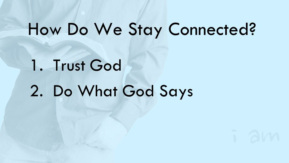 How Do We Stay Connected? 1.Trust God 2.Do What God Says