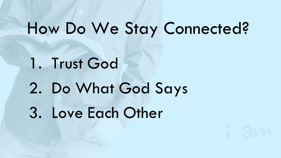 How Do We Stay Connected? 1.Trust God 2.Do What God Says 3.Love Each Other