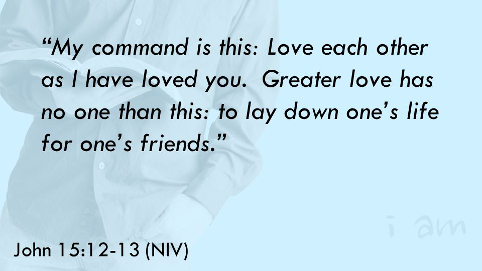 John 15:12-13 (NIV) My command is this: Love each other as I have loved you.