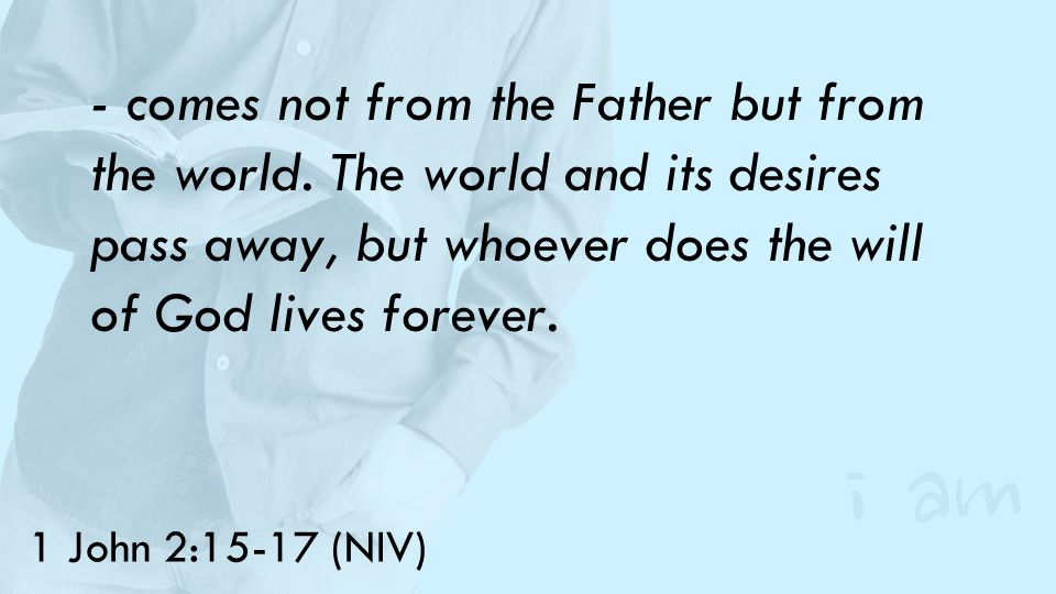 1 John 2:15-17 (NIV) - comes not from the Father but from the world.