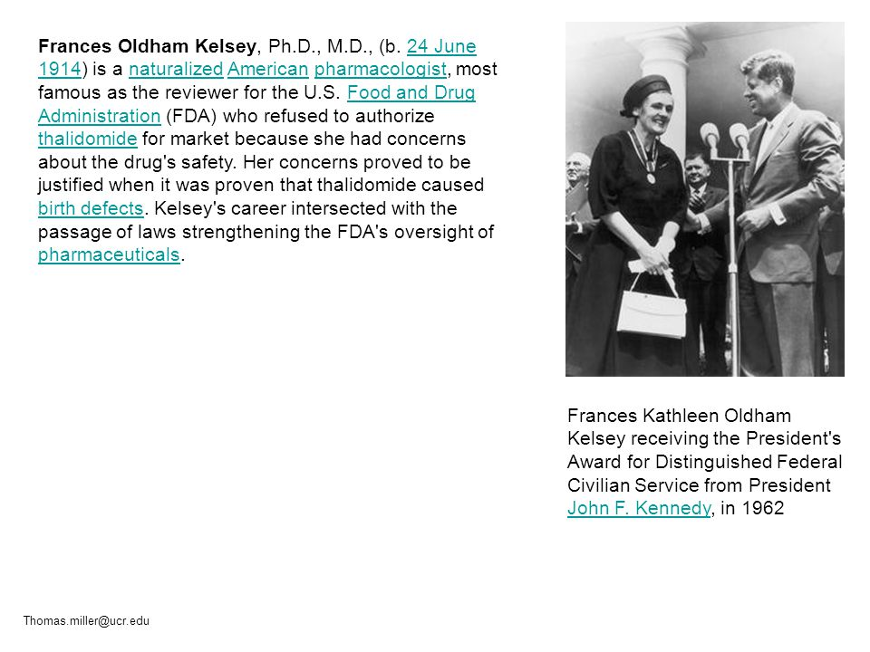 Frances Oldham Kelsey, Ph.D., M.D., (b. 24 June 1914) is a naturalized American pharmacologist, most famous as the reviewer for the U.S. Food and Drug