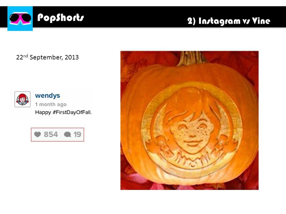 PopShorts 2) Instagram vs Vine 22 nd September, 2013