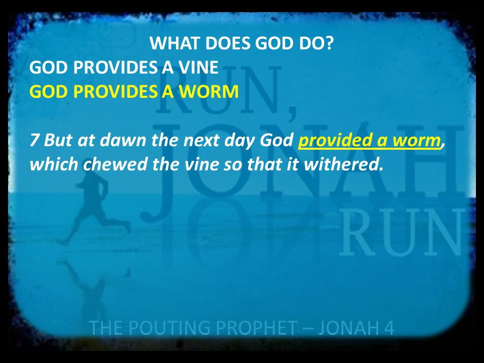THE POUTING PROPHET – JONAH 4 WHAT DOES GOD DO? GOD PROVIDES A VINE GOD PROVIDES A WORM 7 But at dawn the next day God provided a worm, which chewed t