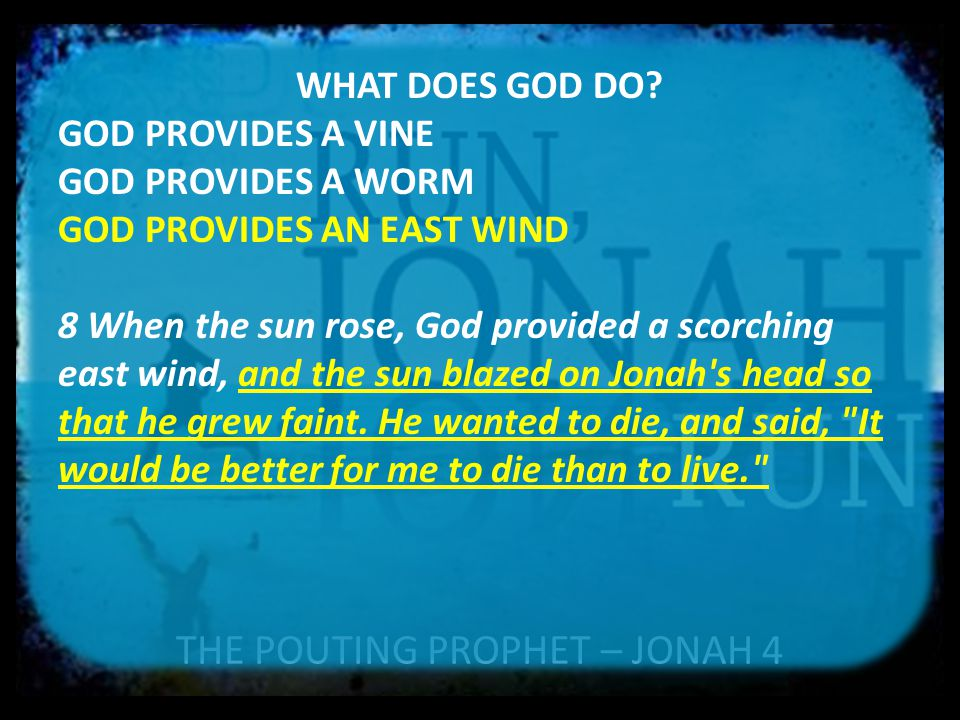 THE POUTING PROPHET – JONAH 4 WHAT DOES GOD DO? GOD PROVIDES A VINE GOD PROVIDES A WORM GOD PROVIDES AN EAST WIND 8 When the sun rose, God provided a