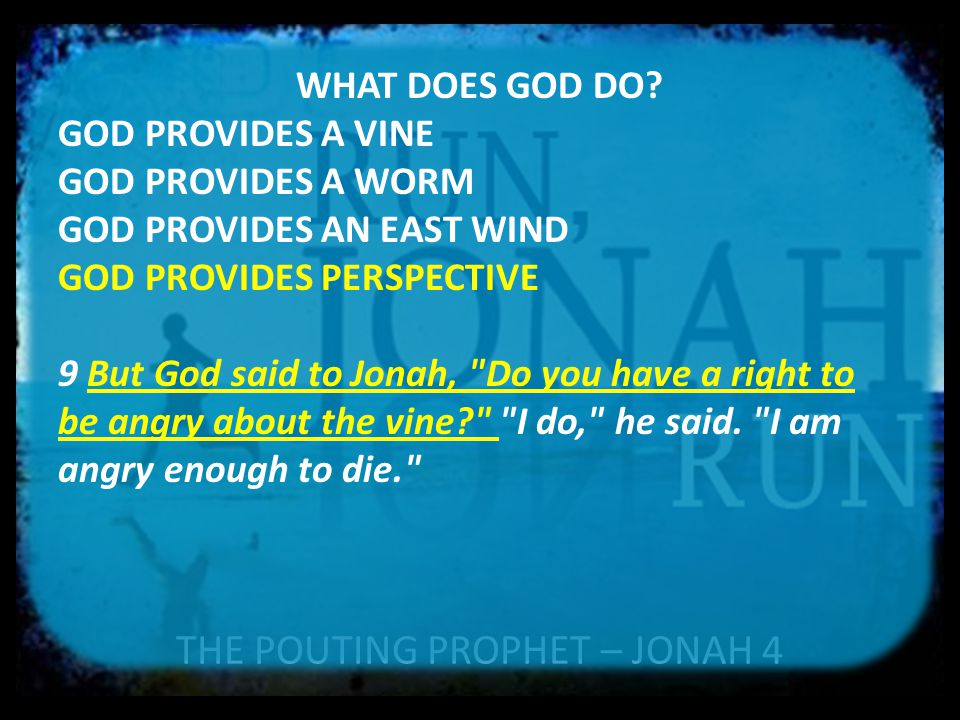 THE POUTING PROPHET – JONAH 4 WHAT DOES GOD DO? GOD PROVIDES A VINE GOD PROVIDES A WORM GOD PROVIDES AN EAST WIND GOD PROVIDES PERSPECTIVE 9 But God s