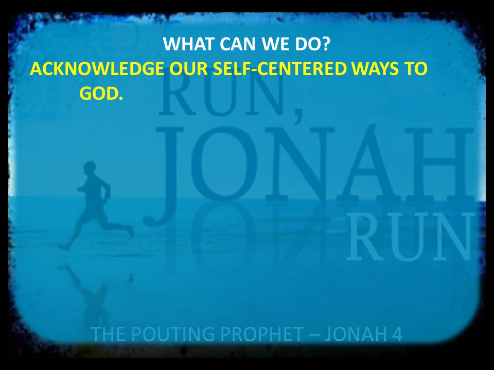 THE POUTING PROPHET – JONAH 4 WHAT CAN WE DO? ACKNOWLEDGE OUR SELF-CENTERED WAYS TO GOD.
