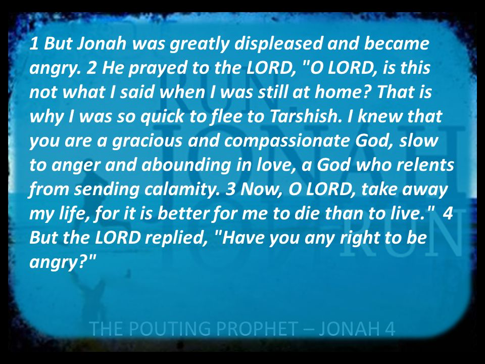 1 But Jonah was greatly displeased and became angry. 2 He prayed to the LORD,
