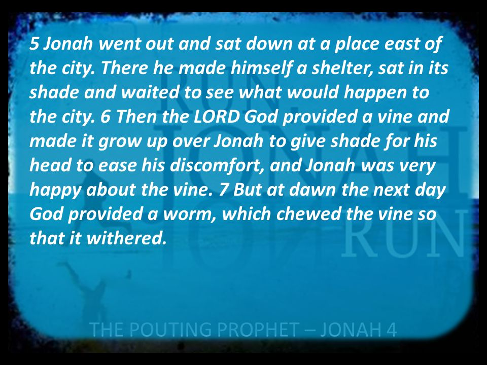 THE POUTING PROPHET – JONAH 4 5 Jonah went out and sat down at a place east of the city. There he made himself a shelter, sat in its shade and waited