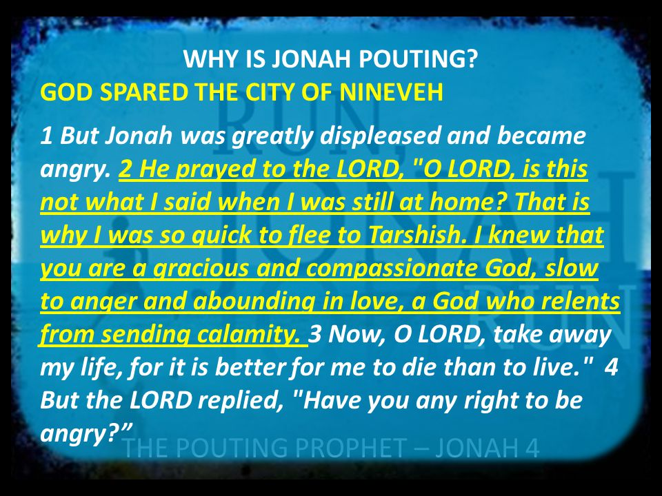 THE POUTING PROPHET – JONAH 4 WHY IS JONAH POUTING? GOD SPARED THE CITY OF NINEVEH 1 But Jonah was greatly displeased and became angry. 2 He prayed to