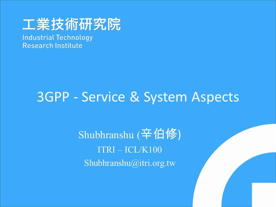 1 Copyright 2011 ITRI 工業技術研究院 3GPP - Service & System Aspects Shubhranshu ( 辛伯修 ) ITRI – ICL/K100 Shubhranshu@itri.org.tw