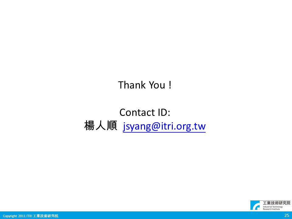 25 Copyright 2011 ITRI 工業技術研究院 Thank You ! Contact ID: 楊人順 jsyang@itri.org.twjsyang@itri.org.tw