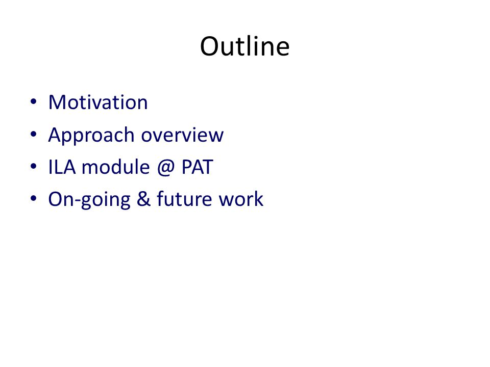 Outline Motivation Approach overview ILA module @ PAT On-going & future work
